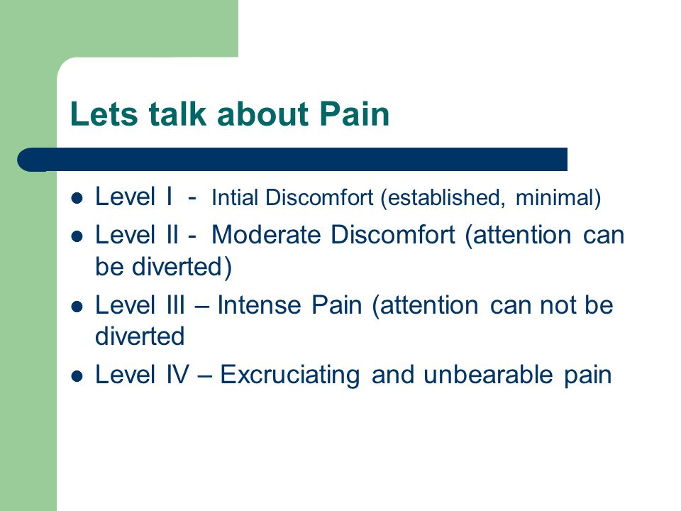 Lets talk about Pain Level I - Intial Discomfort (established, minimal) Level II - Moderate Discomfort (attention can be diverted) Level III – Intense