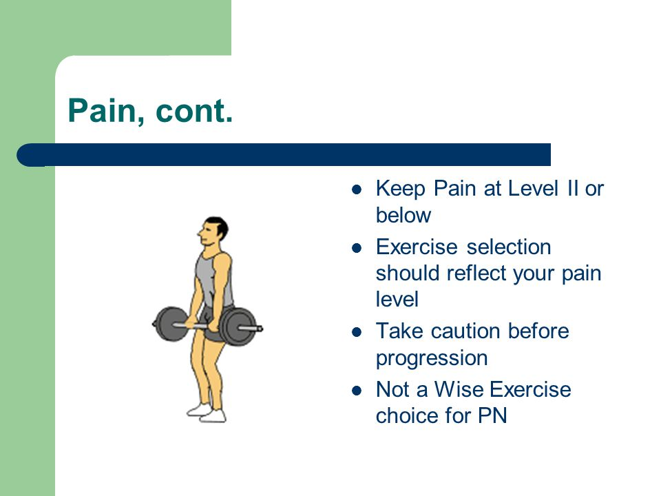 Pain, cont. Keep Pain at Level II or below Exercise selection should reflect your pain level Take caution before progression Not a Wise Exercise choic