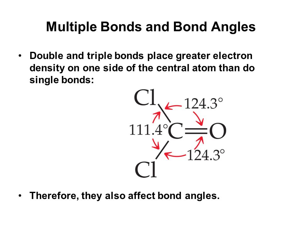 Multiple Bonds and Bond Angles Double and triple bonds place greater electron density on one side of the central atom than do single bonds: Therefore, they also affect bond angles.