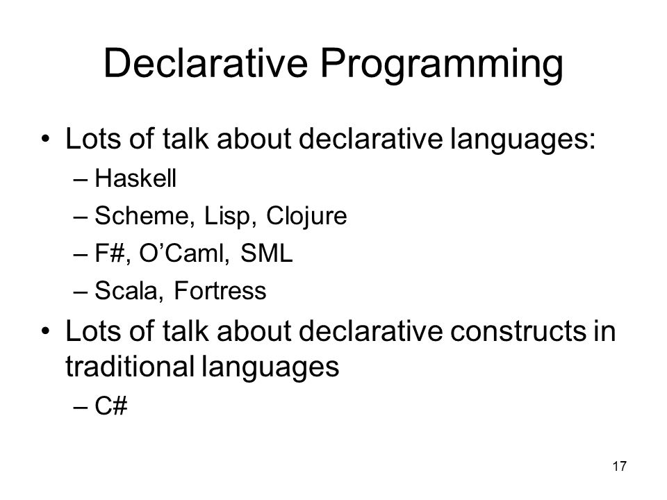 17 Declarative Programming Lots of talk about declarative languages: –Haskell –Scheme, Lisp, Clojure –F#, O'Caml, SML –Scala, Fortress Lots of talk about declarative constructs in traditional languages –C#
