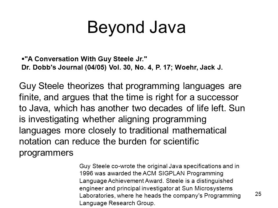 25 Guy Steele theorizes that programming languages are finite, and argues that the time is right for a successor to Java, which has another two decades of life left.
