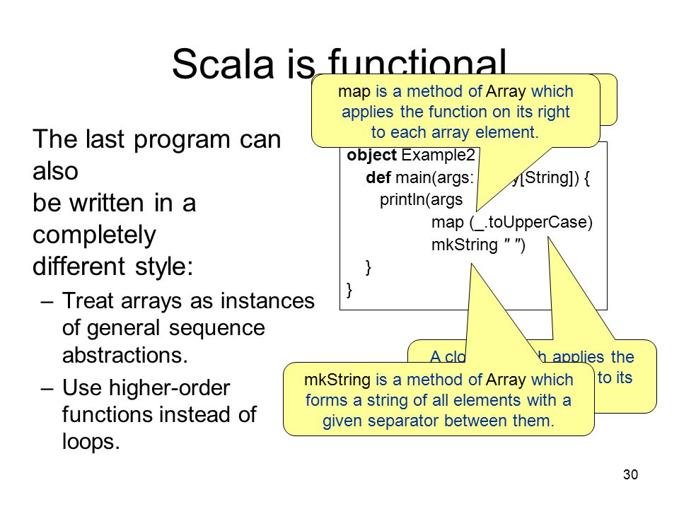 30 Scala is functional The last program can also be written in a completely different style: –Treat arrays as instances of general sequence abstractions.