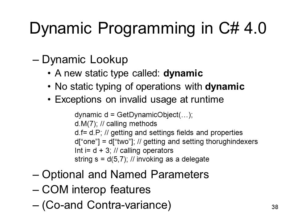 38 Dynamic Programming in C# 4.0 –Dynamic Lookup A new static type called: dynamic No static typing of operations with dynamic Exceptions on invalid usage at runtime –Optional and Named Parameters –COM interop features –(Co-and Contra-variance) dynamic d = GetDynamicObject(…); d.M(7); // calling methods d.f= d.P; // getting and settings fields and properties d[ one ] = d[ two ]; // getting and setting thorughindexers Int i= d + 3; // calling operators string s = d(5,7); // invoking as a delegate