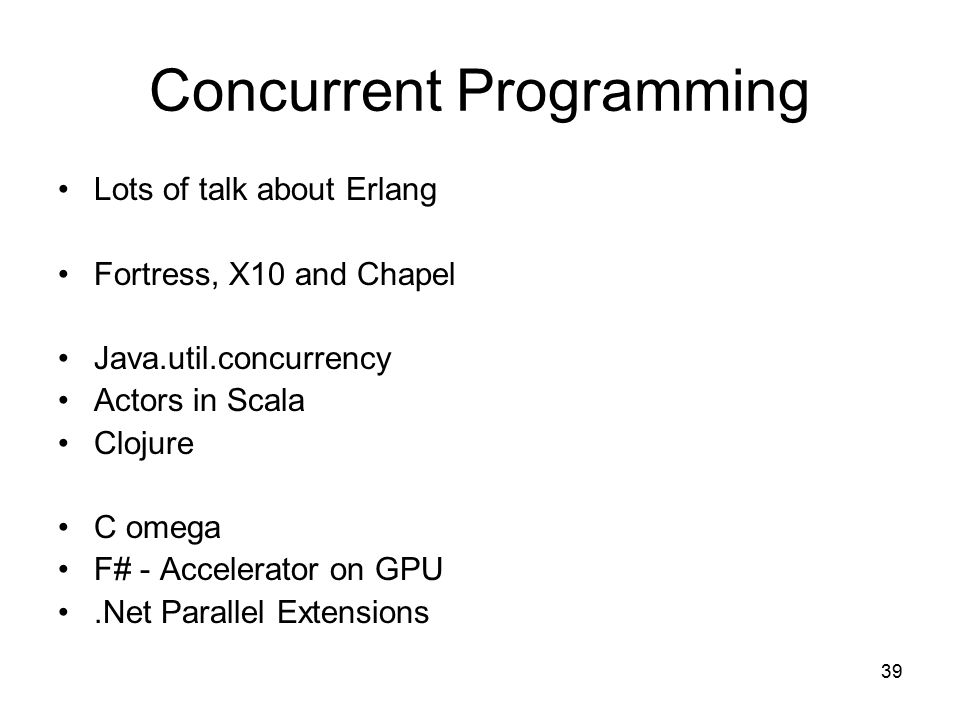 39 Concurrent Programming Lots of talk about Erlang Fortress, X10 and Chapel Java.util.concurrency Actors in Scala Clojure C omega F# - Accelerator on GPU.Net Parallel Extensions