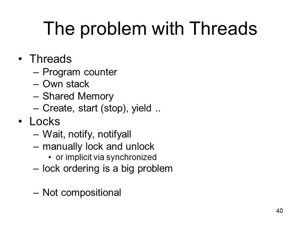 40 The problem with Threads Threads –Program counter –Own stack –Shared Memory –Create, start (stop), yield..