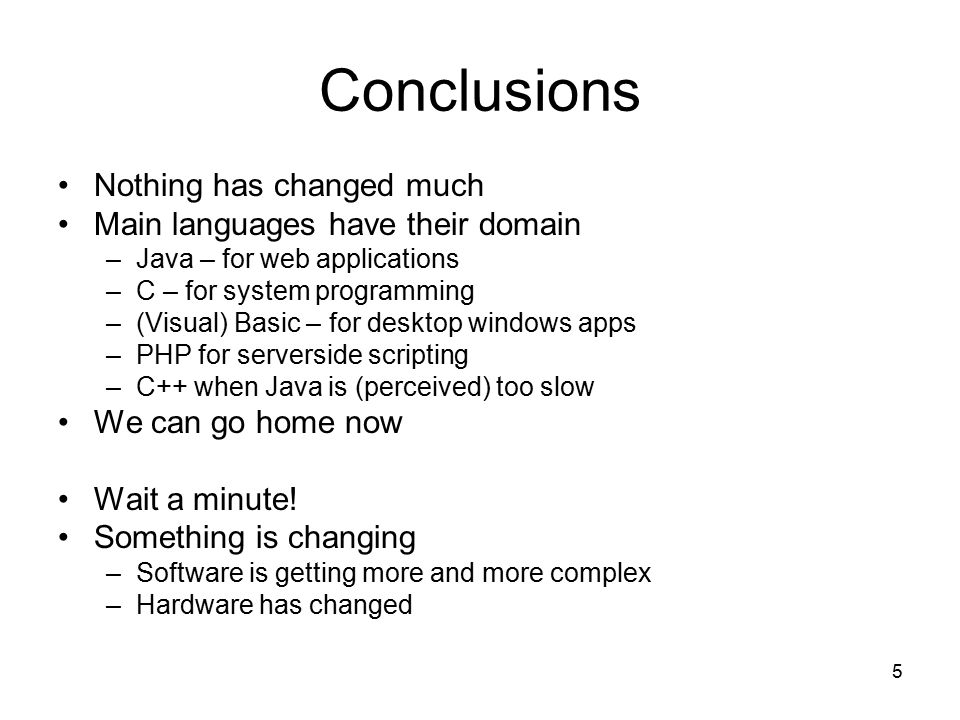 5 Conclusions Nothing has changed much Main languages have their domain –Java – for web applications –C – for system programming –(Visual) Basic – for desktop windows apps –PHP for serverside scripting –C++ when Java is (perceived) too slow We can go home now Wait a minute.