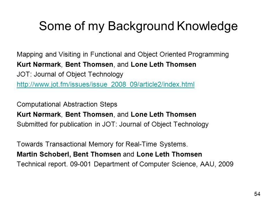 54 Some of my Background Knowledge Mapping and Visiting in Functional and Object Oriented Programming Kurt Nørmark, Bent Thomsen, and Lone Leth Thomsen JOT: Journal of Object Technology http://www.jot.fm/issues/issue_2008_09/article2/index.html Computational Abstraction Steps Kurt Nørmark, Bent Thomsen, and Lone Leth Thomsen Submitted for publication in JOT: Journal of Object Technology Towards Transactional Memory for Real-Time Systems.