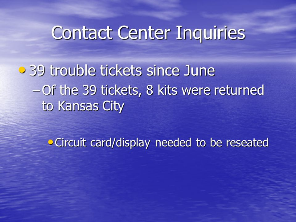 Contact Center Inquiries 39 trouble tickets since June 39 trouble tickets since June –Of the 39 tickets, 8 kits were returned to Kansas City Circuit card/display needed to be reseated Circuit card/display needed to be reseated