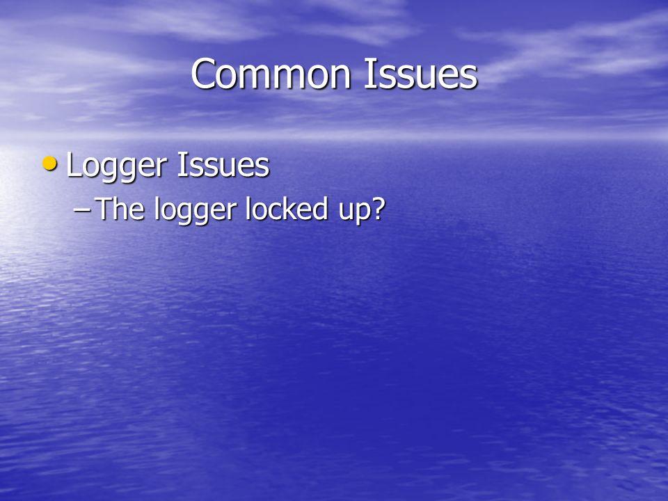 Common Issues Logger Issues Logger Issues –The logger locked up