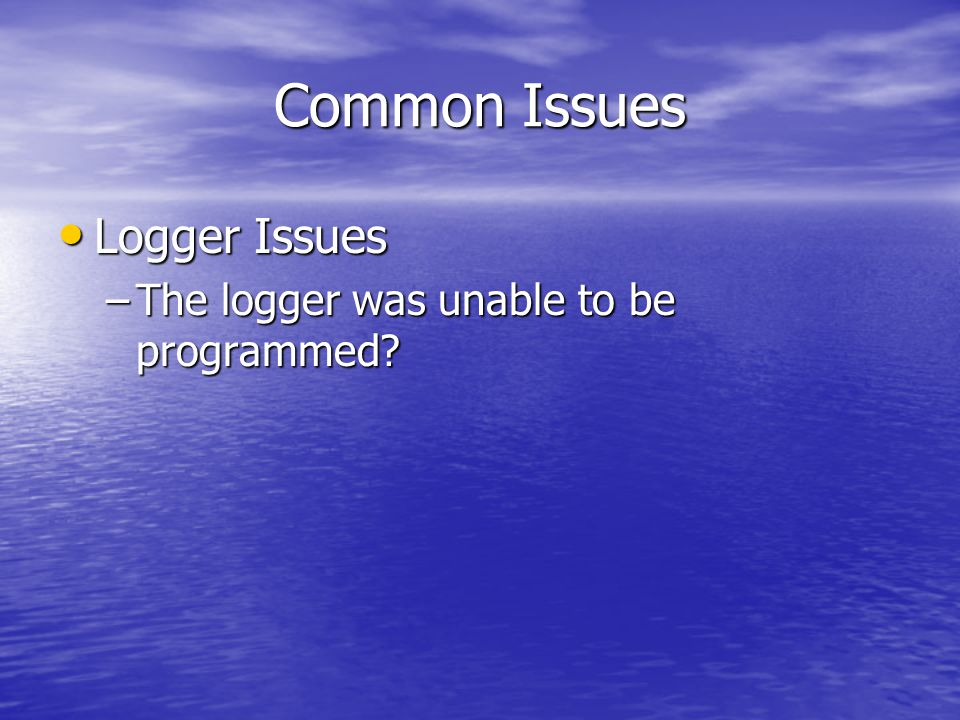 Common Issues Logger Issues Logger Issues –The logger was unable to be programmed