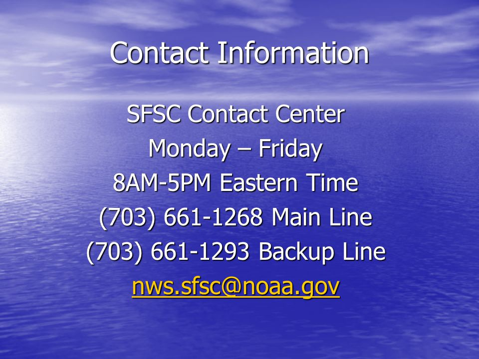 Contact Information SFSC Contact Center Monday – Friday 8AM-5PM Eastern Time (703) 661-1268 Main Line (703) 661-1293 Backup Line nws.sfsc@noaa.gov