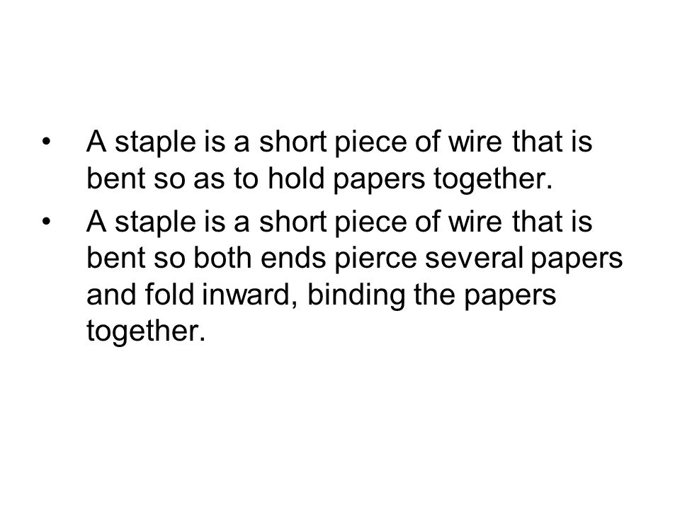 A staple is a short piece of wire that is bent so both ends pierce several papers and fold inward, binding the papers together.