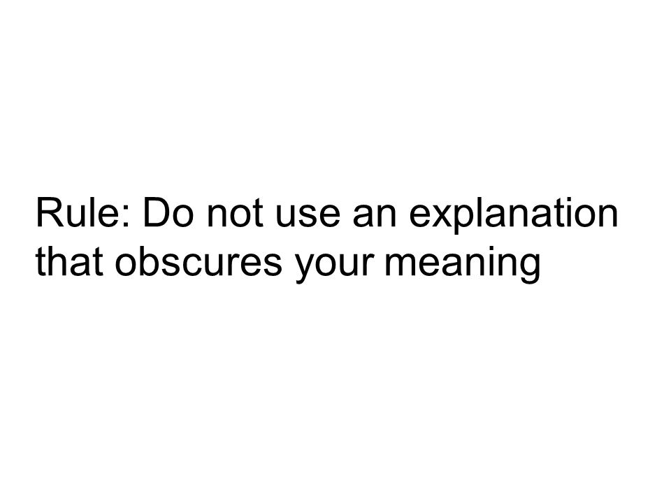 Rule: Do not use an explanation that obscures your meaning