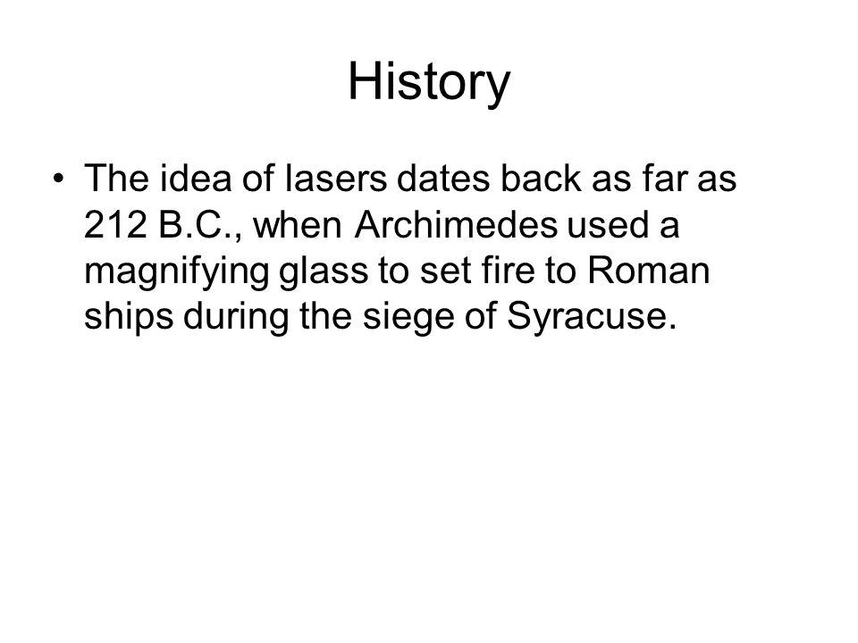 History The idea of lasers dates back as far as 212 B.C., when Archimedes used a magnifying glass to set fire to Roman ships during the siege of Syrac