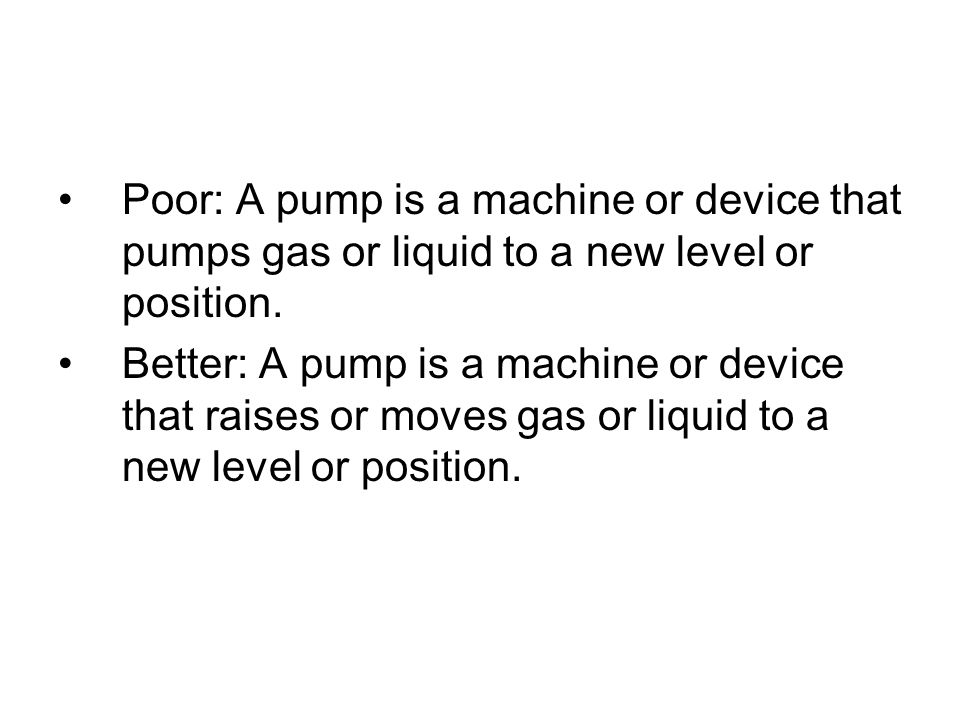 Poor: A pump is a machine or device that pumps gas or liquid to a new level or position. Better: A pump is a machine or device that raises or moves ga