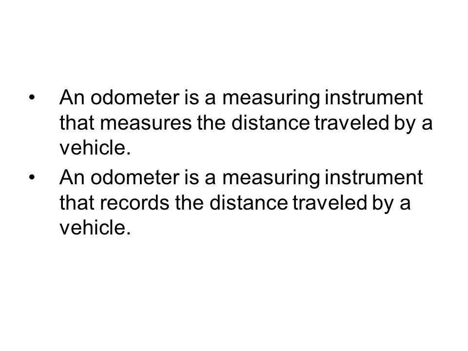 An odometer is a measuring instrument that records the distance traveled by a vehicle.