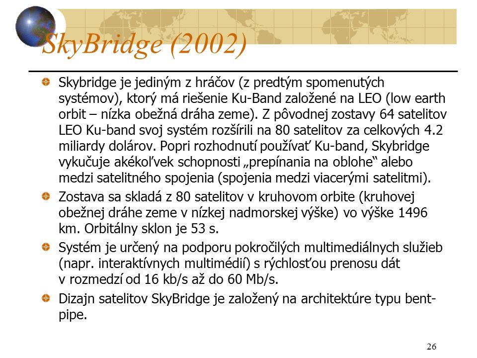 26 SkyBridge (2002) Skybridge je jediným z hráčov (z predtým spomenutých systémov), ktorý má riešenie Ku-Band založené na LEO (low earth orbit – nízka obežná dráha zeme).