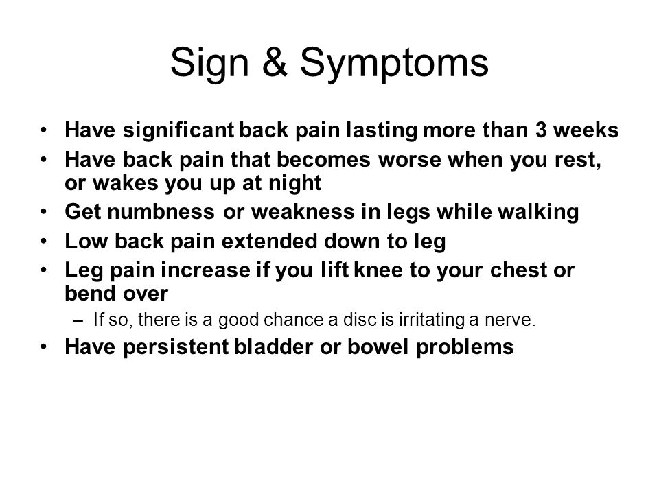 Sign & Symptoms Have significant back pain lasting more than 3 weeks Have back pain that becomes worse when you rest, or wakes you up at night Get numbness or weakness in legs while walking Low back pain extended down to leg Leg pain increase if you lift knee to your chest or bend over –If so, there is a good chance a disc is irritating a nerve.