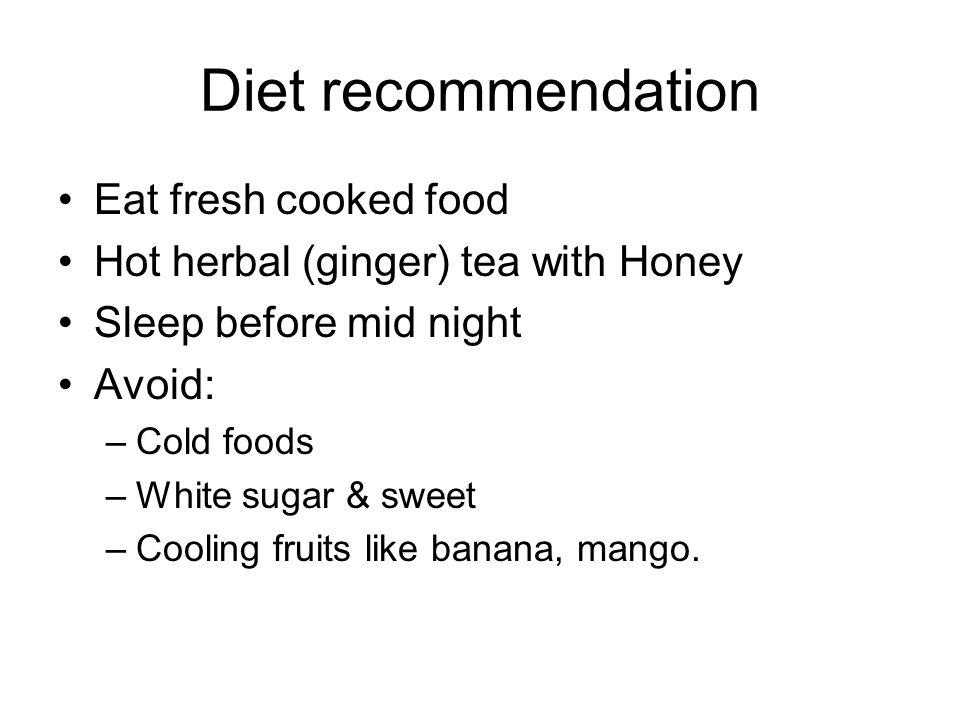 Diet recommendation Eat fresh cooked food Hot herbal (ginger) tea with Honey Sleep before mid night Avoid: –Cold foods –White sugar & sweet –Cooling fruits like banana, mango.