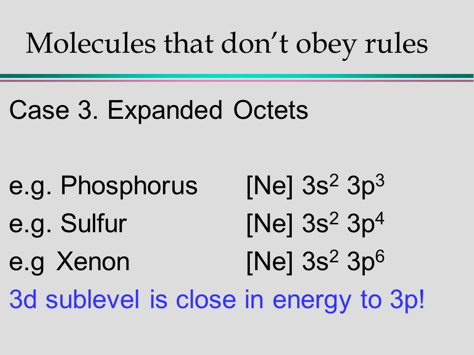 Molecules that don't obey rules Case 3. Expanded Octets e.g. Phosphorus[Ne] 3s 2 3p 3 e.g. Sulfur[Ne] 3s 2 3p 4 e.gXenon[Ne] 3s 2 3p 6 3d sublevel is