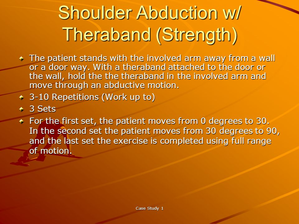 Case Study 1 Shoulder Abduction w/ Theraband (Strength) The patient stands with the involved arm away from a wall or a door way.