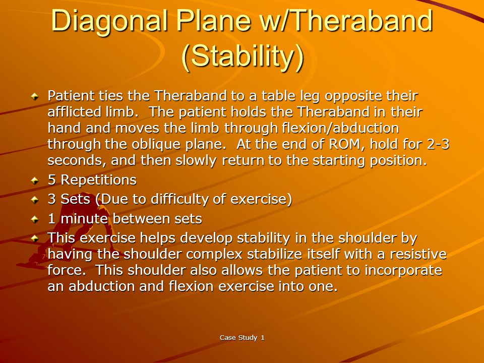 Case Study 1 Diagonal Plane w/Theraband (Stability) Patient ties the Theraband to a table leg opposite their afflicted limb.