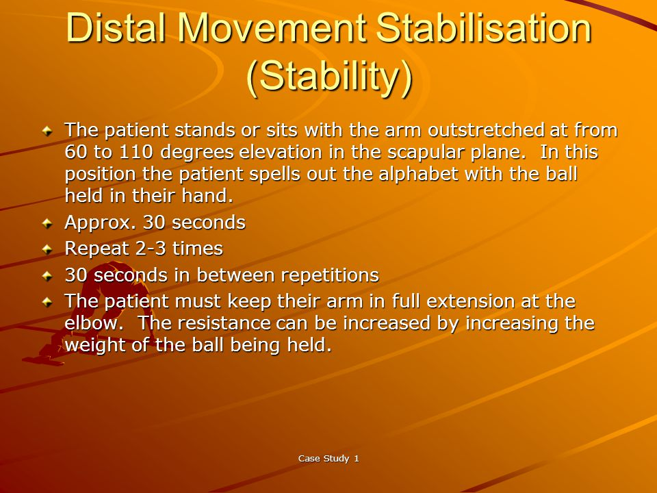 Case Study 1 Distal Movement Stabilisation (Stability) The patient stands or sits with the arm outstretched at from 60 to 110 degrees elevation in the scapular plane.