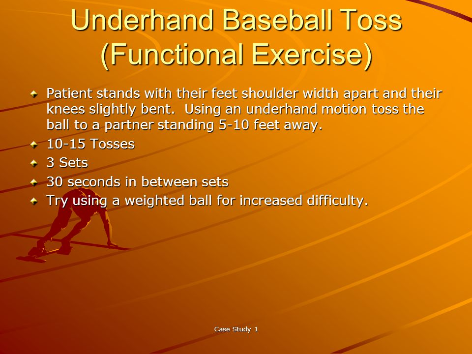 Case Study 1 Underhand Baseball Toss (Functional Exercise) Patient stands with their feet shoulder width apart and their knees slightly bent.