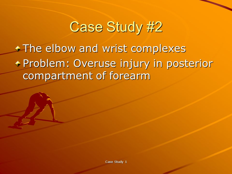 Case Study 1 Case Study #2 The elbow and wrist complexes Problem: Overuse injury in posterior compartment of forearm