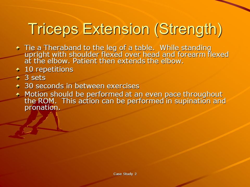 Case Study 2 Triceps Extension (Strength) Tie a Theraband to the leg of a table.