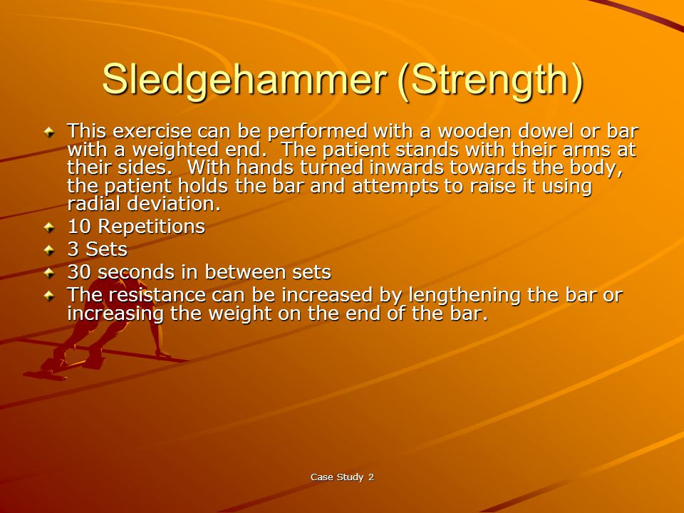 Case Study 2 Sledgehammer (Strength) This exercise can be performed with a wooden dowel or bar with a weighted end.