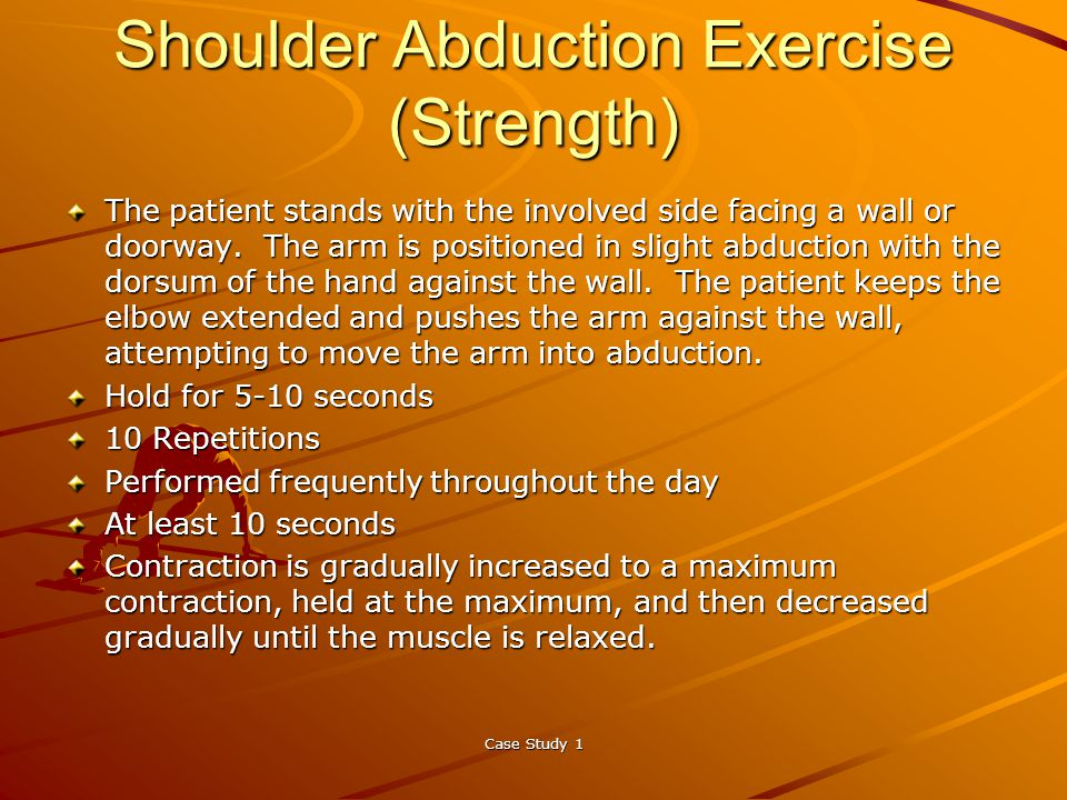 Case Study 1 Shoulder Abduction Exercise (Strength) The patient stands with the involved side facing a wall or doorway.