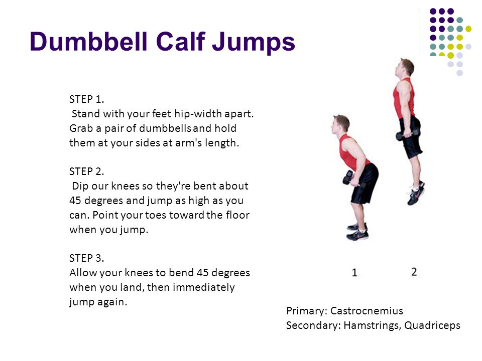 Dumbbell Calf Jumps STEP 1. Stand with your feet hip-width apart. Grab a pair of dumbbells and hold them at your sides at arm's length. STEP 2. Dip ou