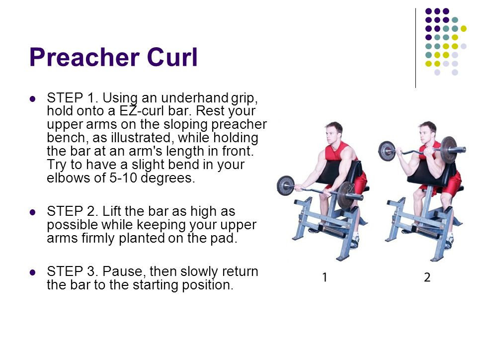 Preacher Curl STEP 1. Using an underhand grip, hold onto a EZ-curl bar. Rest your upper arms on the sloping preacher bench, as illustrated, while hold