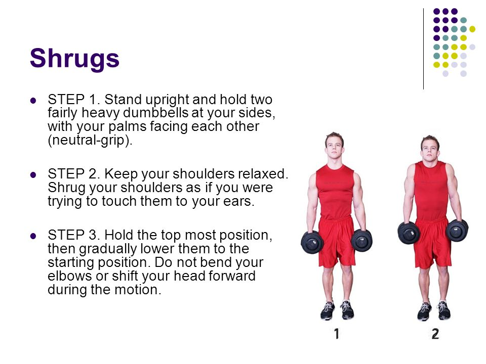 Shrugs STEP 1. Stand upright and hold two fairly heavy dumbbells at your sides, with your palms facing each other (neutral-grip). STEP 2. Keep your sh