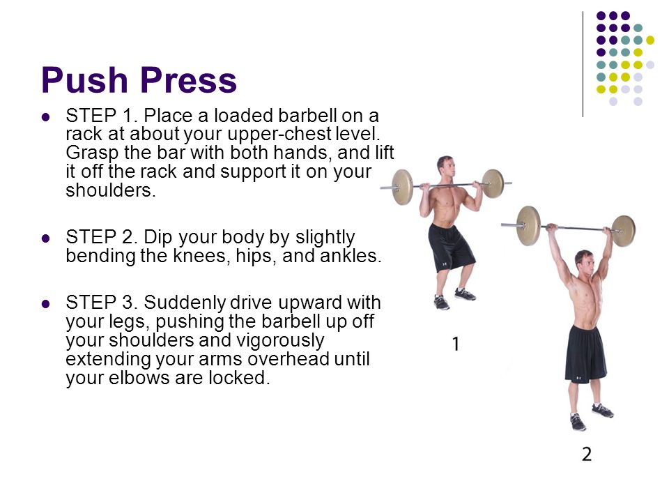 Push Press STEP 1. Place a loaded barbell on a rack at about your upper-chest level. Grasp the bar with both hands, and lift it off the rack and suppo