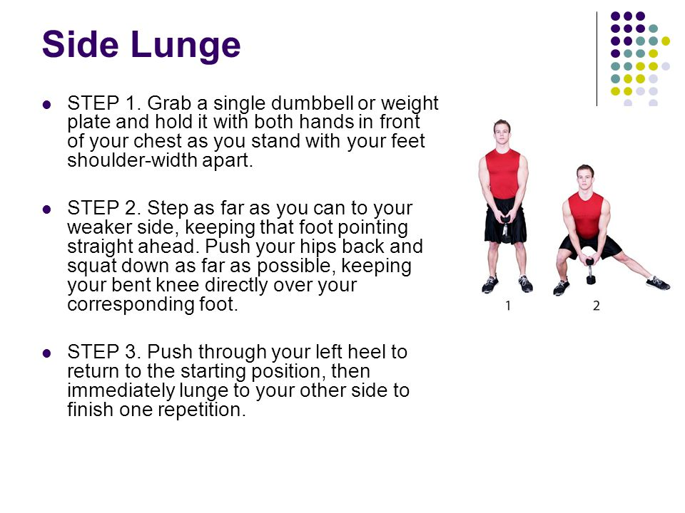 Side Lunge STEP 1. Grab a single dumbbell or weight plate and hold it with both hands in front of your chest as you stand with your feet shoulder-widt