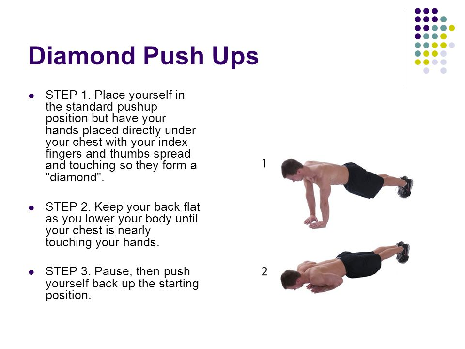 Diamond Push Ups STEP 1. Place yourself in the standard pushup position but have your hands placed directly under your chest with your index fingers a