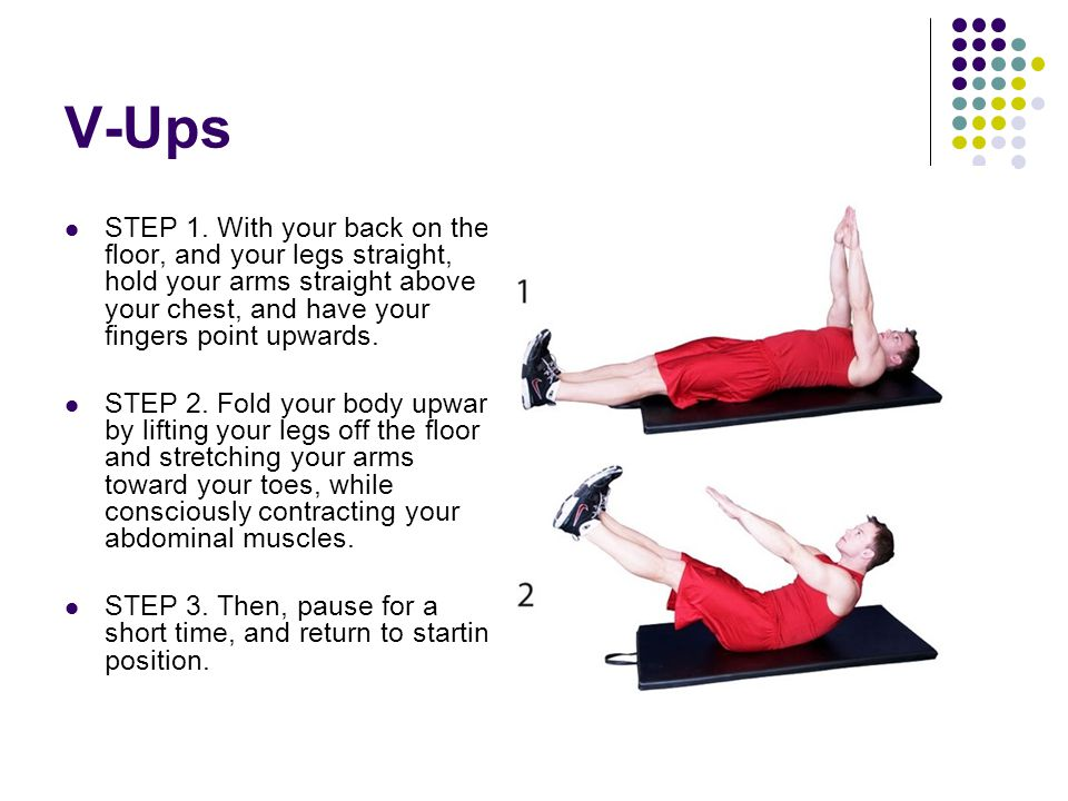 V-Ups STEP 1. With your back on the floor, and your legs straight, hold your arms straight above your chest, and have your fingers point upwards. STEP