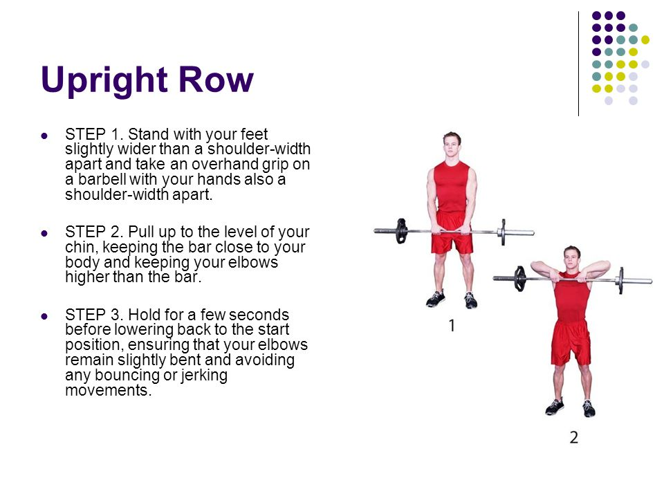 Upright Row STEP 1. Stand with your feet slightly wider than a shoulder-width apart and take an overhand grip on a barbell with your hands also a shou