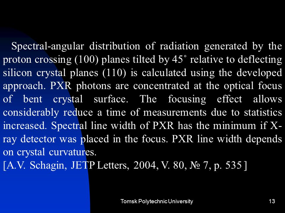 Tomsk Polytechnic University13 Spectral-angular distribution of radiation generated by the proton crossing (100) planes tilted by 45˚ relative to deflecting silicon crystal planes (110) is calculated using the developed approach.