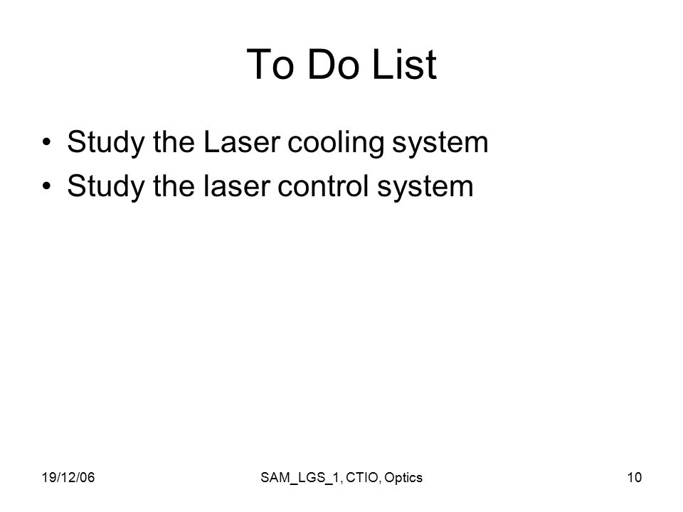 19/12/06SAM_LGS_1, CTIO, Optics10 To Do List Study the Laser cooling system Study the laser control system