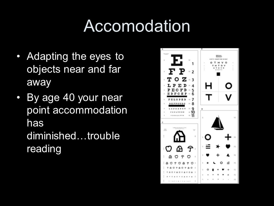 Accomodation Adapting the eyes to objects near and far away By age 40 your near point accommodation has diminished…trouble reading