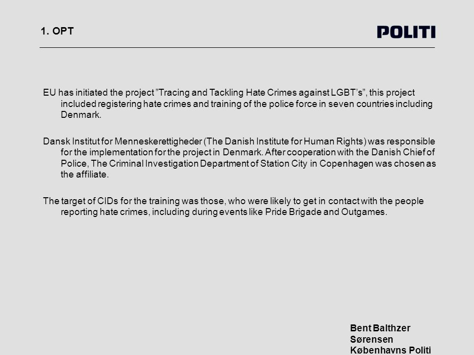"""1. OPT Bent Balthzer Sørensen Københavns Politi EU has initiated the project """"Tracing and Tackling Hate Crimes against LGBT's"""", this project included"""