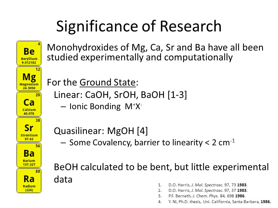 Significance of Research Monohydroxides of Mg, Ca, Sr and Ba have all been studied experimentally and computationally For the Ground State: Linear: CaOH, SrOH, BaOH [1-3] – Ionic Bonding M + X - Quasilinear: MgOH [4] – Some Covalency, barrier to linearity < 2 cm -1 BeOH calculated to be bent, but little experimental data 1.D.O.