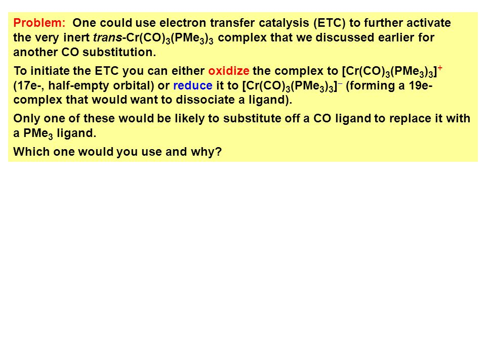 Problem: One could use electron transfer catalysis (ETC) to further activate the very inert trans-Cr(CO) 3 (PMe 3 ) 3 complex that we discussed earlie