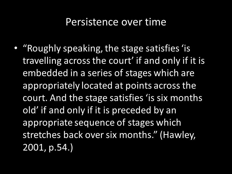 Persistence over time Roughly speaking, the stage satisfies 'is travelling across the court' if and only if it is embedded in a series of stages which are appropriately located at points across the court.