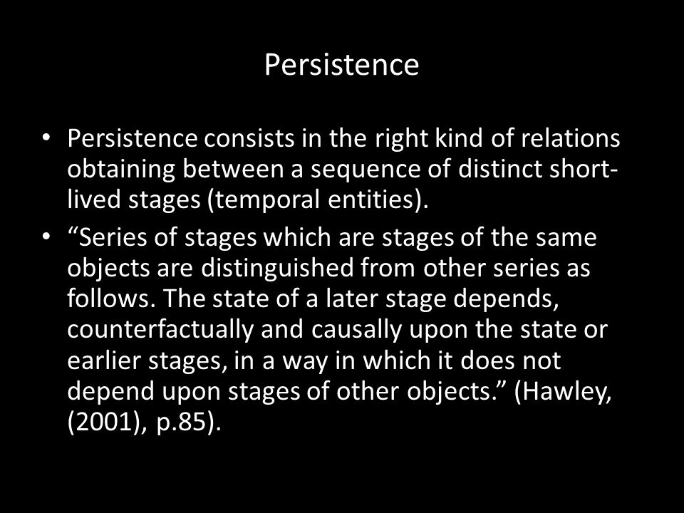 Persistence Persistence consists in the right kind of relations obtaining between a sequence of distinct short- lived stages (temporal entities).
