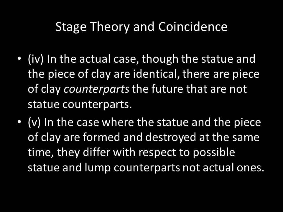 Stage Theory and Coincidence (iv) In the actual case, though the statue and the piece of clay are identical, there are piece of clay counterparts the future that are not statue counterparts.