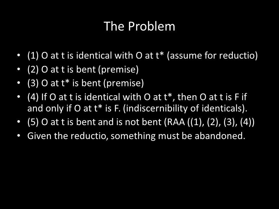 The Problem (1) O at t is identical with O at t* (assume for reductio) (2) O at t is bent (premise) (3) O at t* is bent (premise) (4) If O at t is identical with O at t*, then O at t is F if and only if O at t* is F.